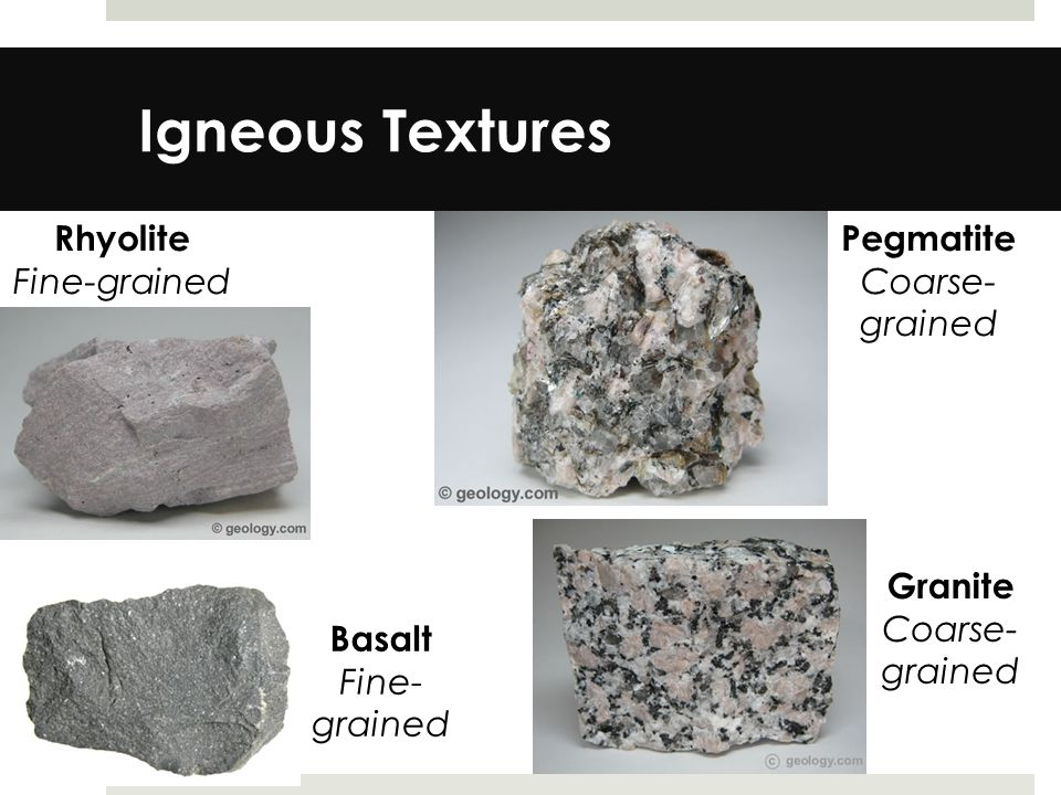 Igneous Textures Rhyolite Fine-grained Pegmatite Coarse- grained Basalt Fine- grained Granite Coarse- grained