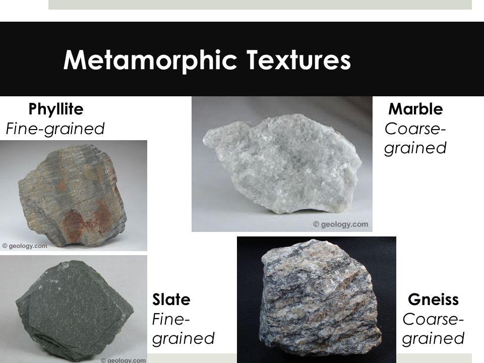 Metamorphic Textures Phyllite Fine-grained Marble Coarse- grained Slate Fine- grained Gneiss Coarse- grained