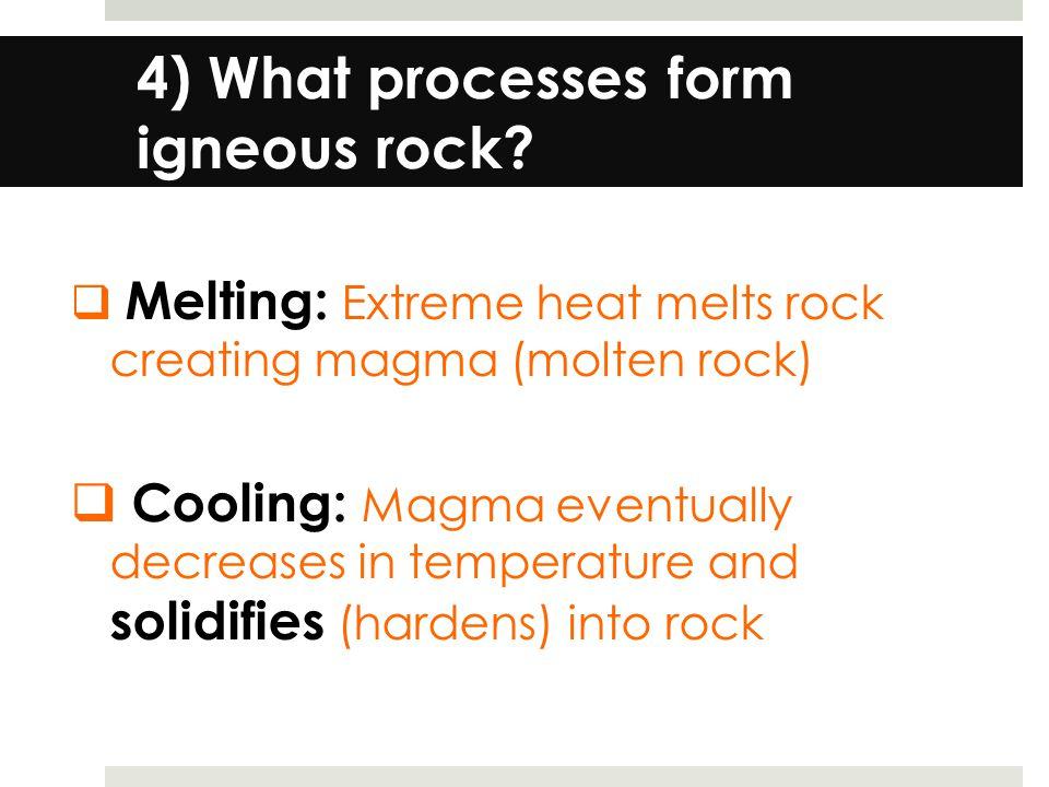 4) What processes form igneous rock.