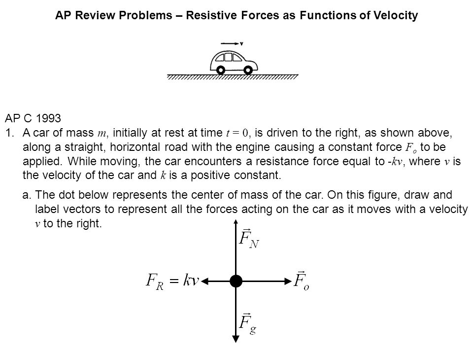 AP Review Problems – Resistive Forces as Functions of Velocity AP C 1993 1.A car of mass m, initially at rest at time t = 0, is driven to the right, a