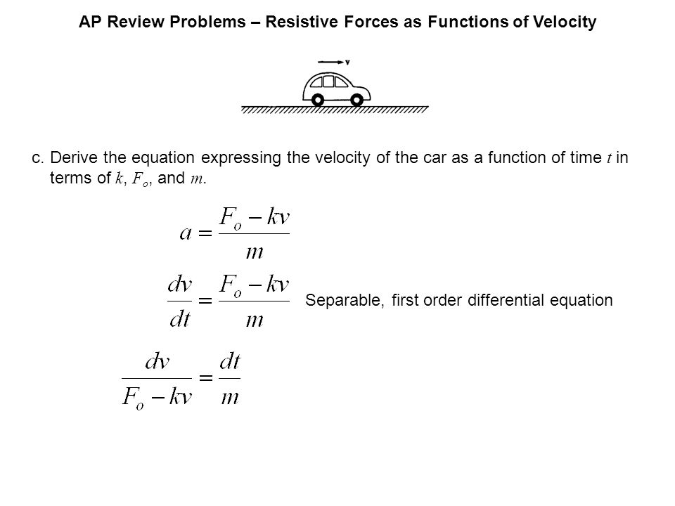 AP Review Problems – Resistive Forces as Functions of Velocity c.Derive the equation expressing the velocity of the car as a function of time t in ter