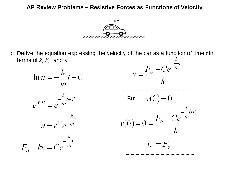 AP Review Problems – Resistive Forces as Functions of Velocity c.Derive the equation expressing the velocity of the car as a function of time t in terms of k, F o, and m.