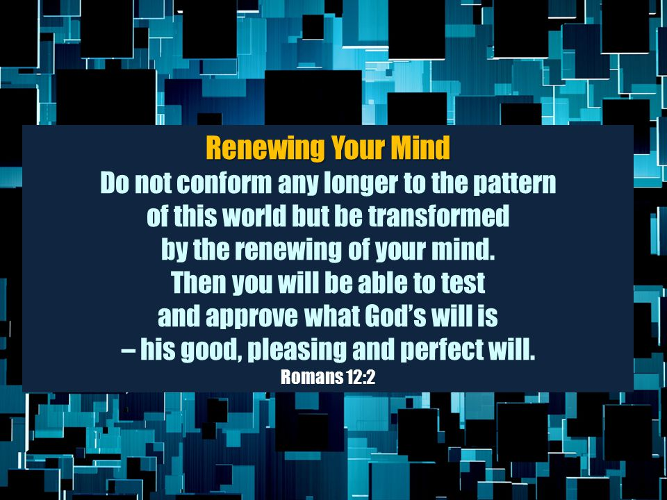 Renewing Your Mind Do not conform any longer to the pattern of this world but be transformed by the renewing of your mind. Then you will be able to te