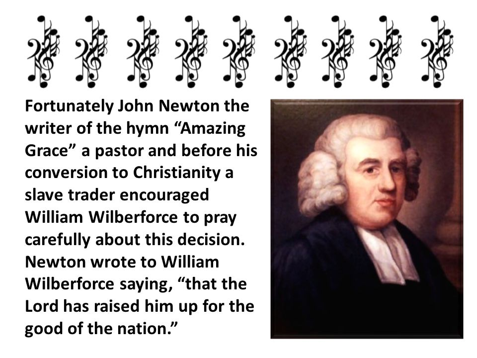 "Fortunately John Newton the writer of the hymn ""Amazing Grace"" a pastor and before his conversion to Christianity a slave trader encouraged William Wi"