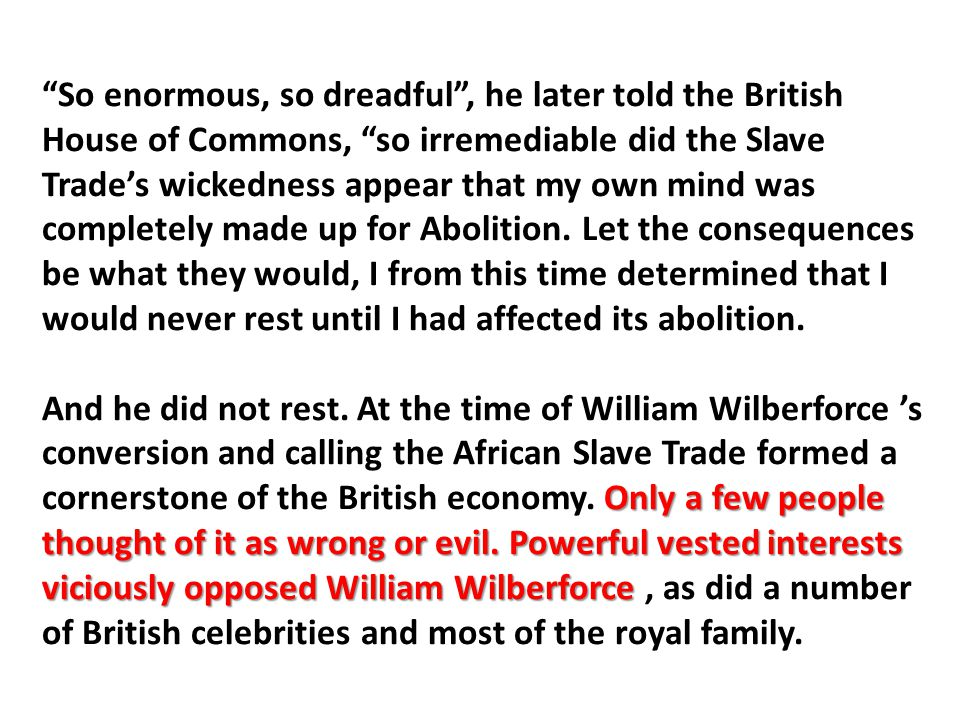 """So enormous, so dreadful"", he later told the British House of Commons, ""so irremediable did the Slave Trade's wickedness appear that my own mind was"