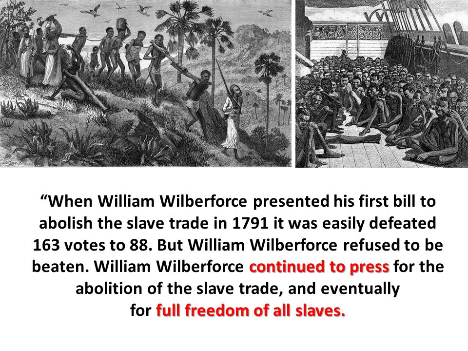 "continued to press ""When William Wilberforce presented his first bill to abolish the slave trade in 1791 it was easily defeated 163 votes to 88. But W"