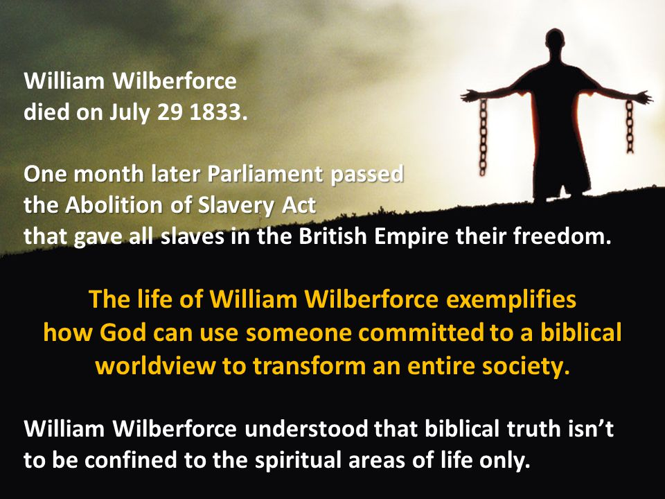 William Wilberforce died on July 29 1833. One month later Parliament passed the Abolition of Slavery Act that gave all slaves in the British Empire th