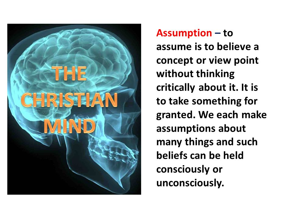 Assumption – to assume is to believe a concept or view point without thinking critically about it. It is to take something for granted. We each make a