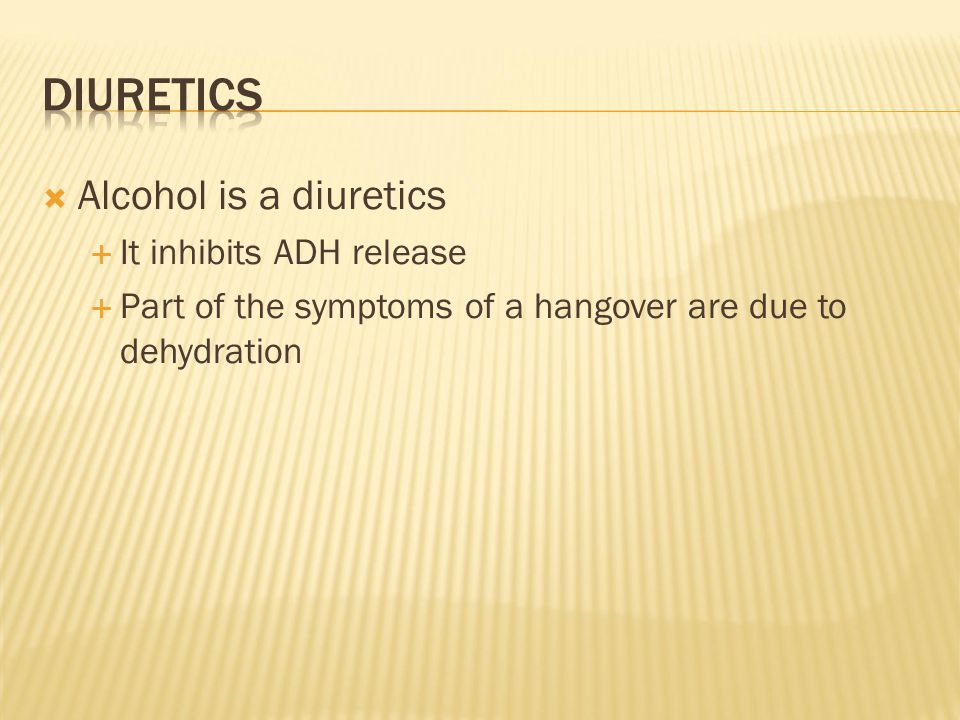  Alcohol is a diuretics  It inhibits ADH release  Part of the symptoms of a hangover are due to dehydration