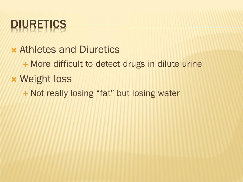  Athletes and Diuretics  More difficult to detect drugs in dilute urine  Weight loss  Not really losing fat but losing water