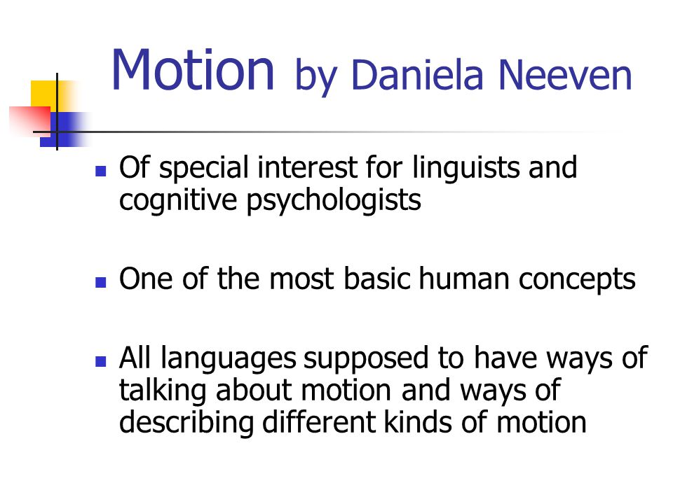 Summary Motion = change of place `Motion event´ consists of FIGURE GROUND PATH (source and goal) MOTION (MANNER) (CAUSE)