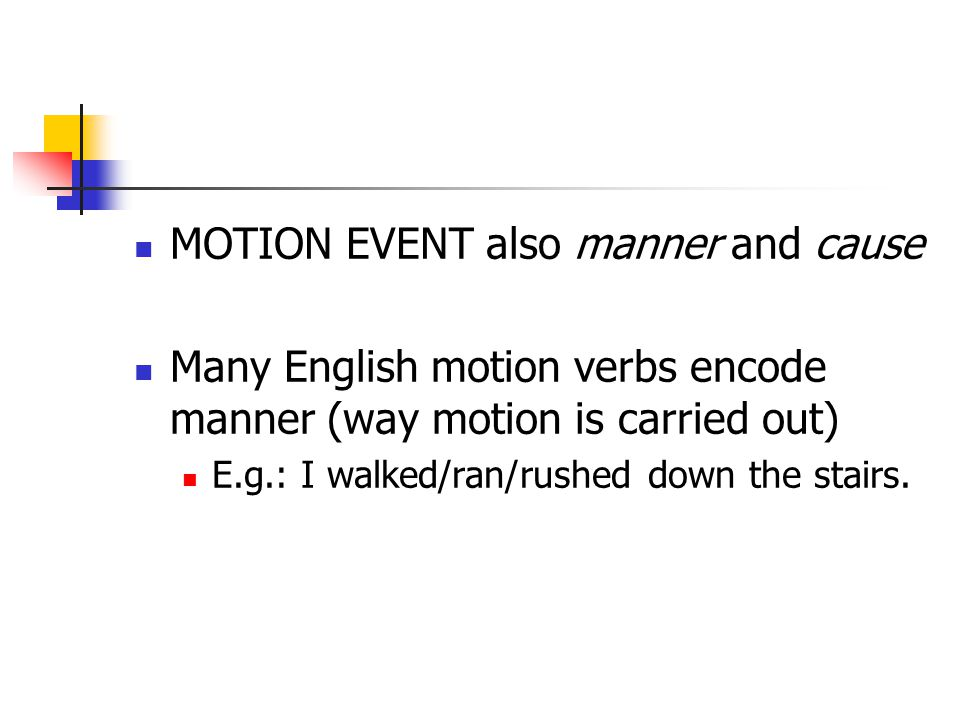 MOTION EVENT also manner and cause Many English motion verbs encode manner (way motion is carried out) E.g.: I walked/ran/rushed down the stairs.