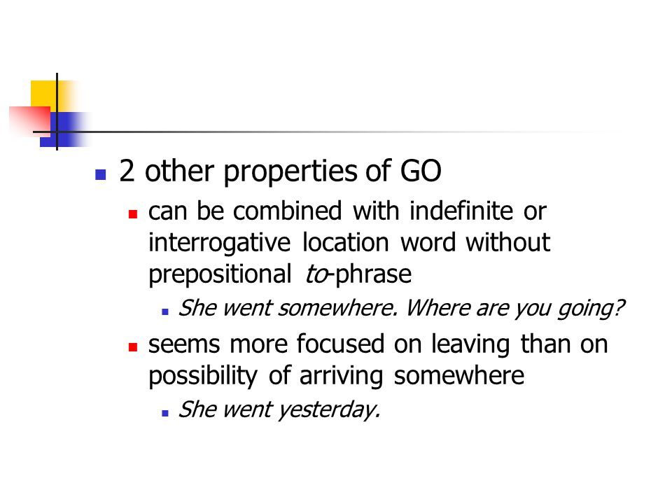 2 other properties of GO can be combined with indefinite or interrogative location word without prepositional to-phrase She went somewhere.
