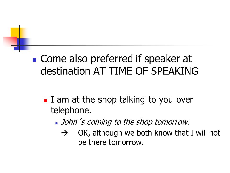 Come also preferred if speaker at destination AT TIME OF SPEAKING I am at the shop talking to you over telephone.