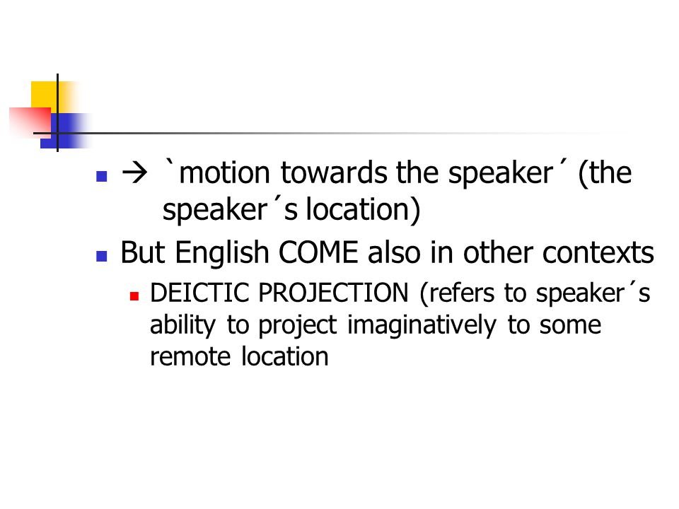  `motion towards the speaker´ (the speaker´s location) But English COME also in other contexts DEICTIC PROJECTION (refers to speaker´s ability to project imaginatively to some remote location