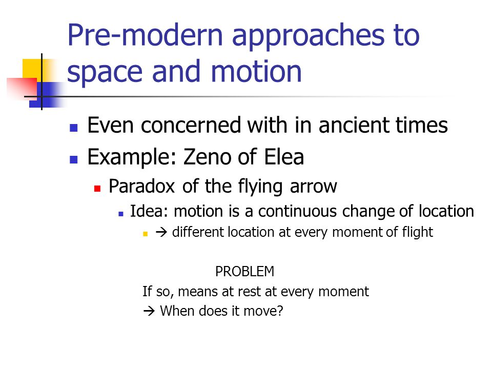 Pre-modern approaches to space and motion Even concerned with in ancient times Example: Zeno of Elea Paradox of the flying arrow Idea: motion is a continuous change of location  different location at every moment of flight PROBLEM If so, means at rest at every moment  When does it move