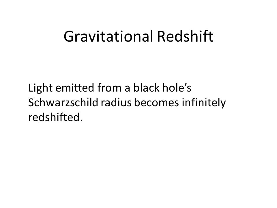 Gravitational Redshift Light emitted from a black hole's Schwarzschild radius becomes infinitely redshifted.