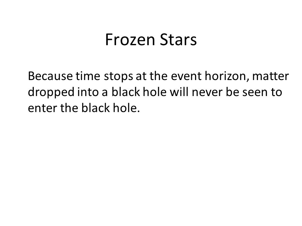 Frozen Stars Because time stops at the event horizon, matter dropped into a black hole will never be seen to enter the black hole.