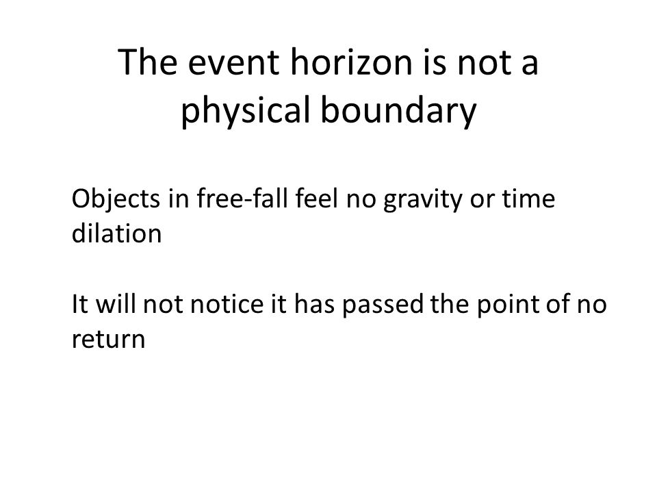 The event horizon is not a physical boundary Objects in free-fall feel no gravity or time dilation It will not notice it has passed the point of no return