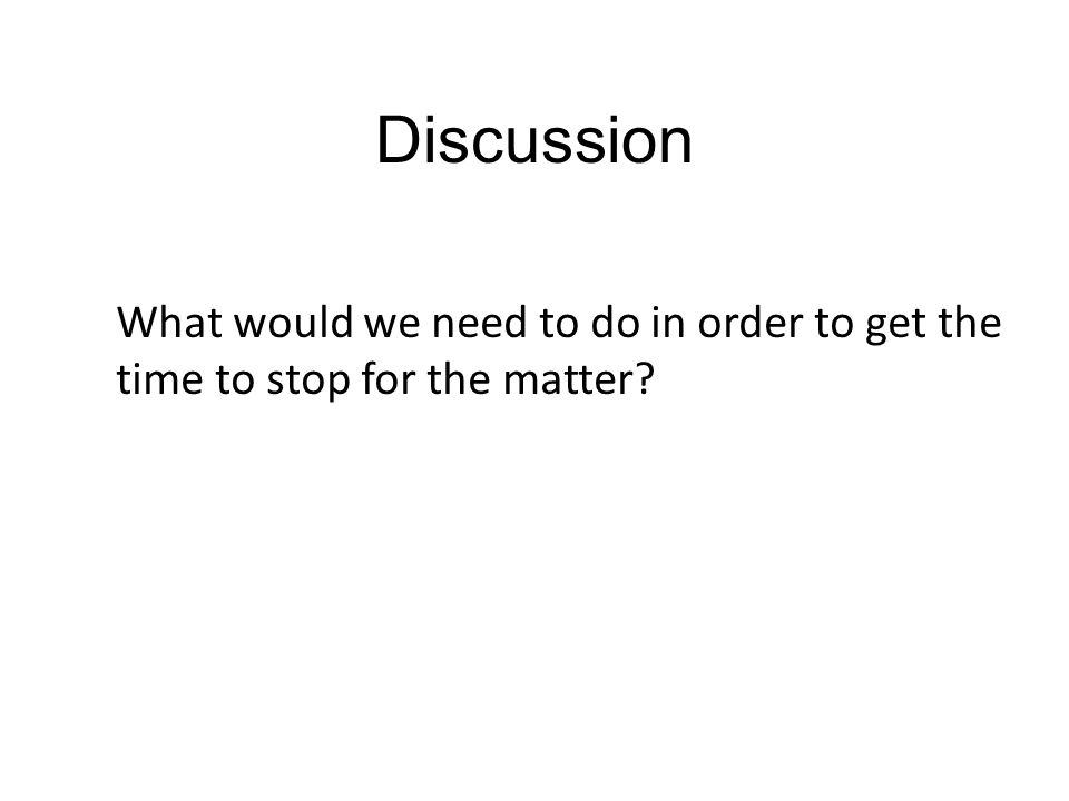 Discussion What would we need to do in order to get the time to stop for the matter