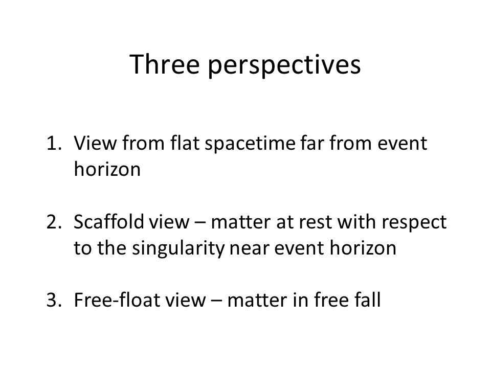 Three perspectives 1.View from flat spacetime far from event horizon 2.Scaffold view – matter at rest with respect to the singularity near event horizon 3.Free-float view – matter in free fall