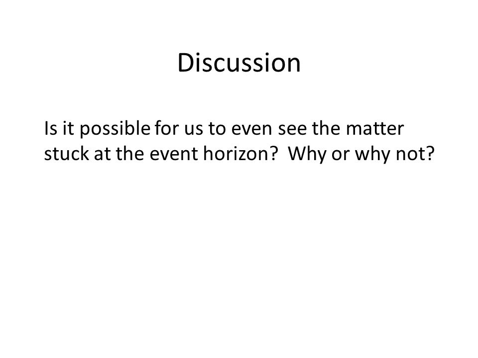 Discussion Is it possible for us to even see the matter stuck at the event horizon? Why or why not?