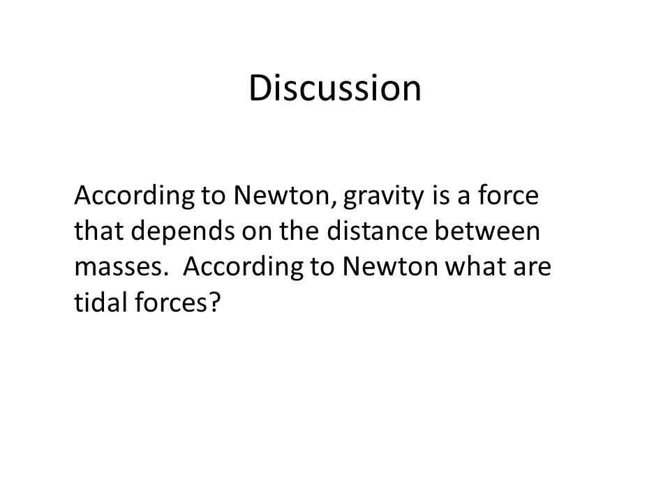 Discussion According to Newton, gravity is a force that depends on the distance between masses.