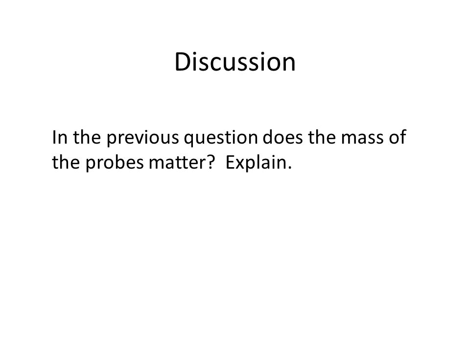 Discussion In the previous question does the mass of the probes matter Explain.