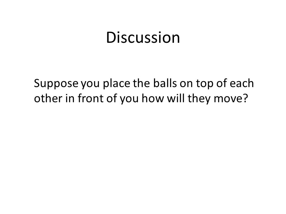 Discussion Suppose you place the balls on top of each other in front of you how will they move?