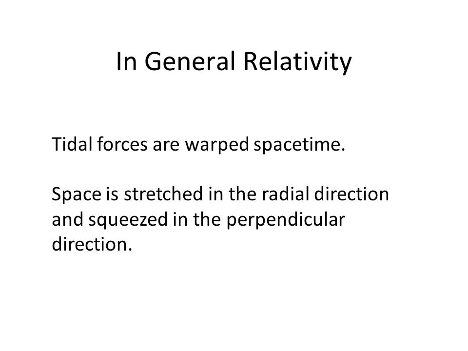In General Relativity Tidal forces are warped spacetime.