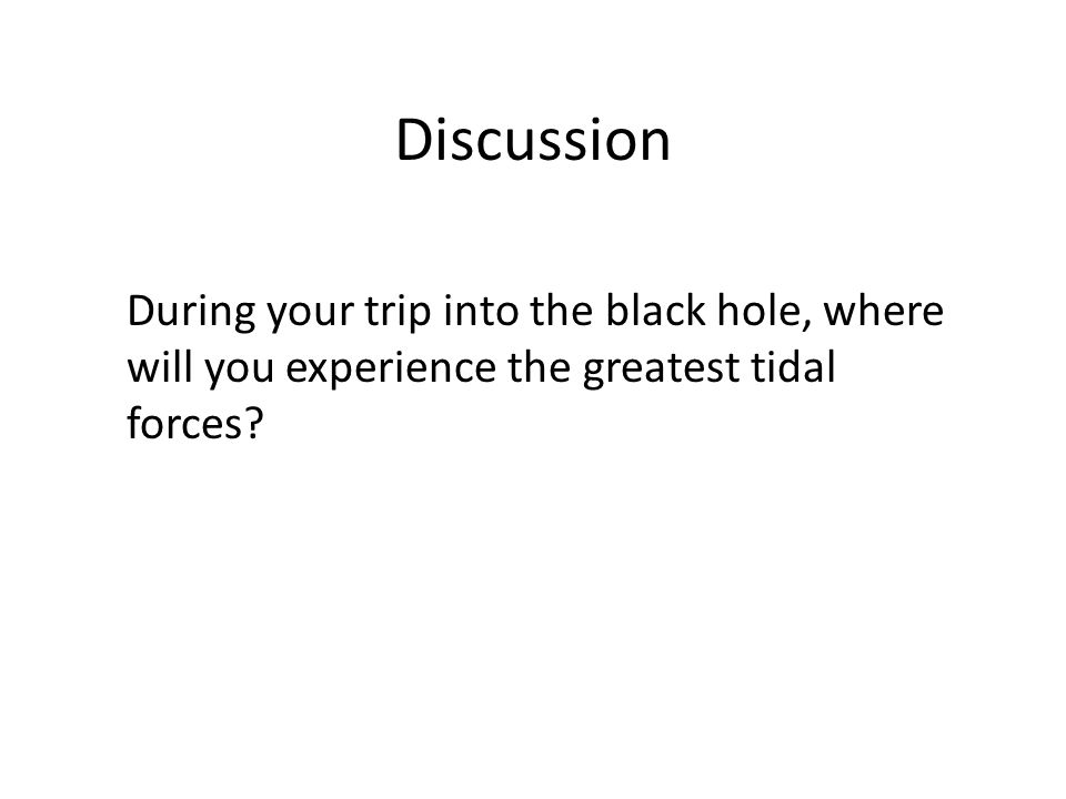 Discussion During your trip into the black hole, where will you experience the greatest tidal forces?