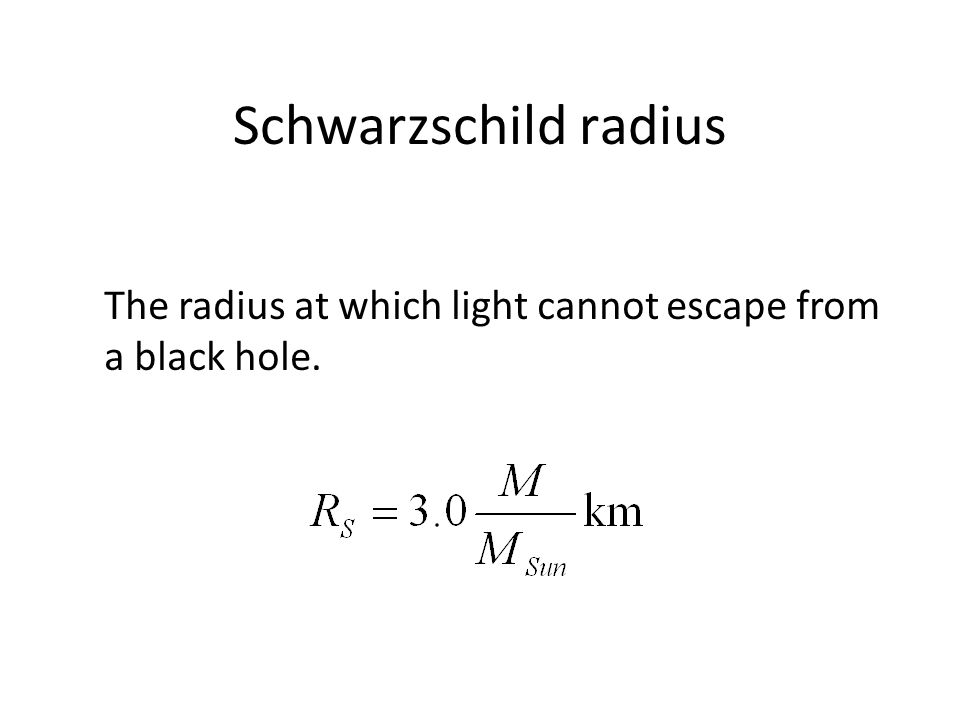 Schwarzschild radius The radius at which light cannot escape from a black hole.