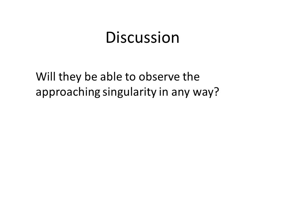 Discussion Will they be able to observe the approaching singularity in any way
