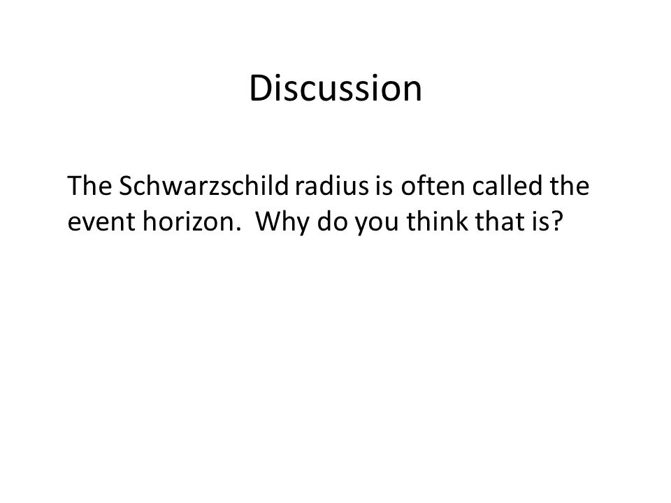 Discussion The Schwarzschild radius is often called the event horizon. Why do you think that is