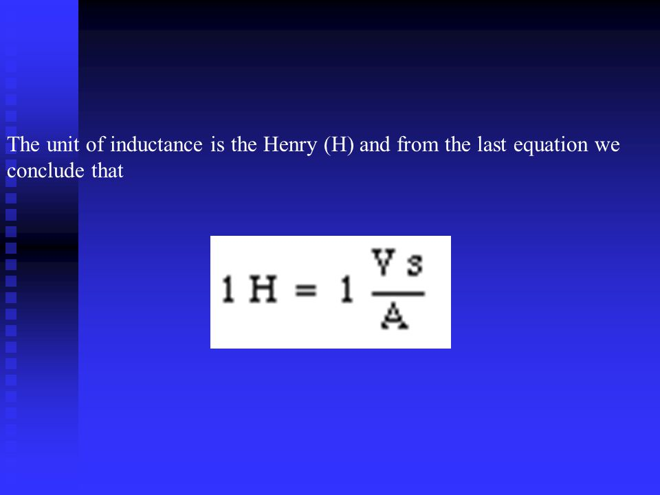 The unit of inductance is the Henry (H) and from the last equation we conclude that