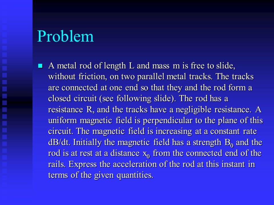 Problem A metal rod of length L and mass m is free to slide, without friction, on two parallel metal tracks.
