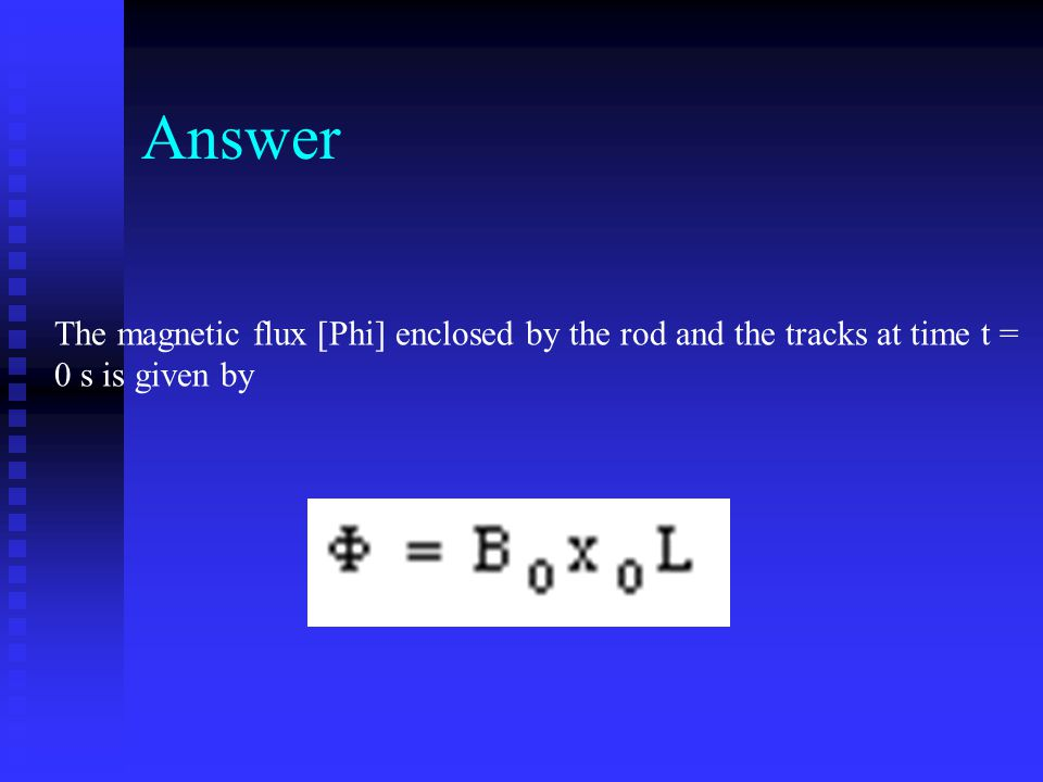 Answer The magnetic flux [Phi] enclosed by the rod and the tracks at time t = 0 s is given by