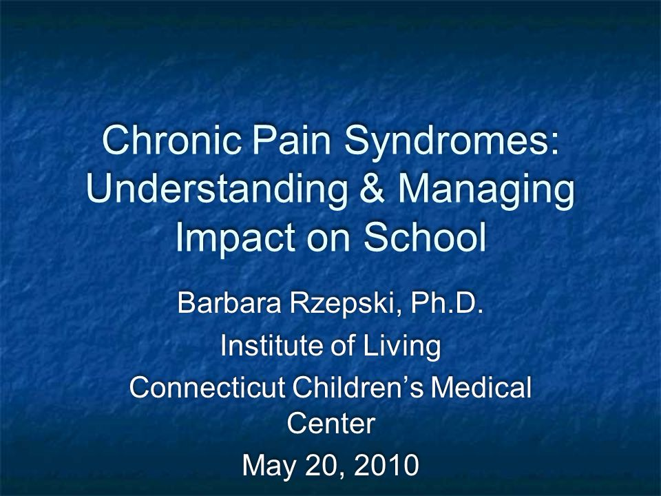 Chronic Pain Syndromes: Understanding & Managing Impact on School Barbara Rzepski, Ph.D. Institute of Living Connecticut Children's Medical Center May