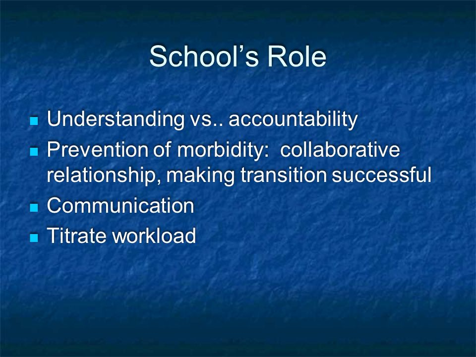 School's Role Understanding vs.. accountability Prevention of morbidity: collaborative relationship, making transition successful Communication Titrat