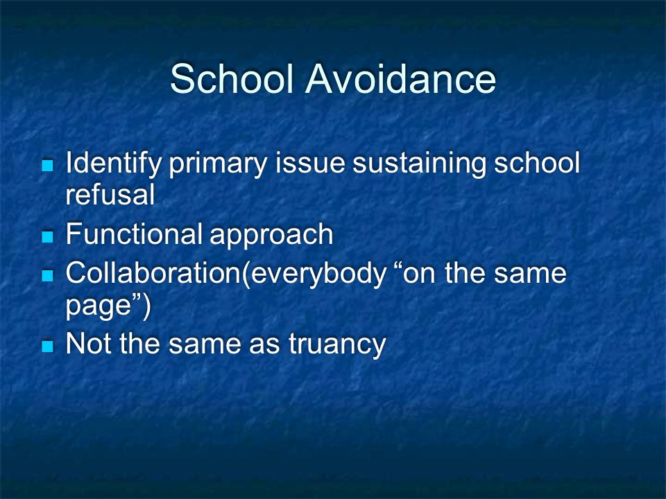 School Avoidance Identify primary issue sustaining school refusal Functional approach Collaboration(everybody on the same page ) Not the same as truancy Identify primary issue sustaining school refusal Functional approach Collaboration(everybody on the same page ) Not the same as truancy