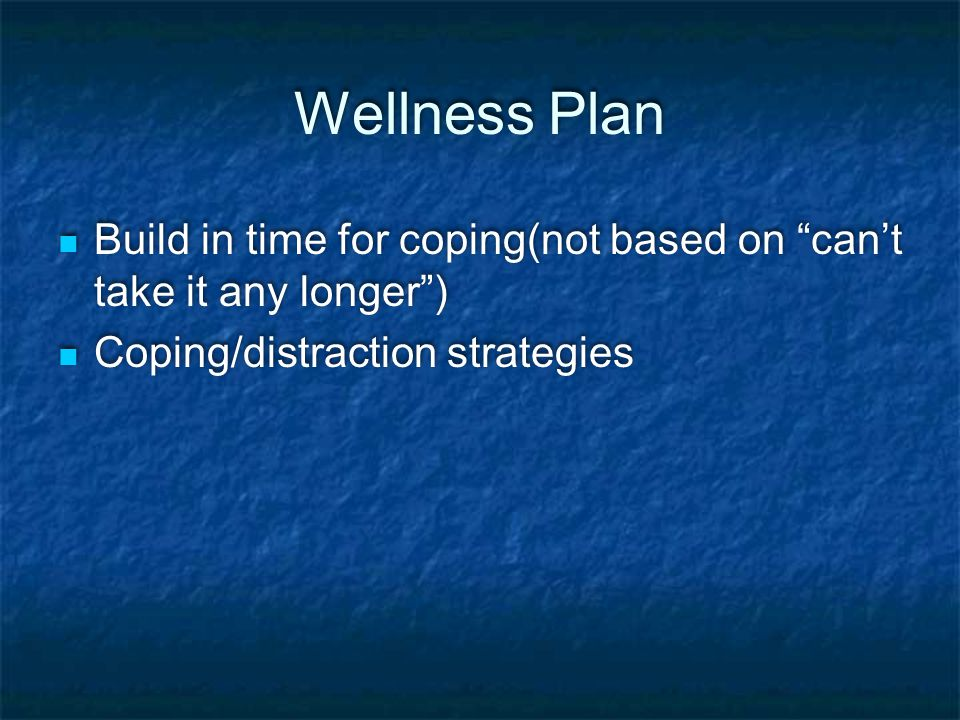 Wellness Plan Build in time for coping(not based on can't take it any longer ) Coping/distraction strategies Build in time for coping(not based on can't take it any longer ) Coping/distraction strategies