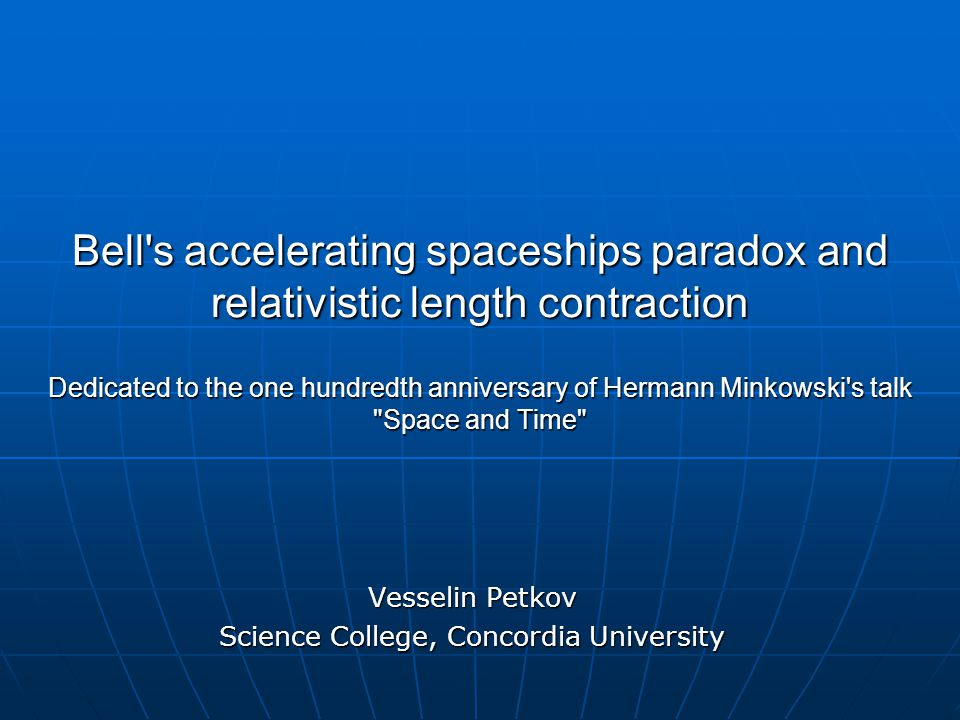 Bell s accelerating spaceships paradox and relativistic length contraction Dedicated to the one hundredth anniversary of Hermann Minkowski s talk Space and Time Vesselin Petkov Science College, Concordia University