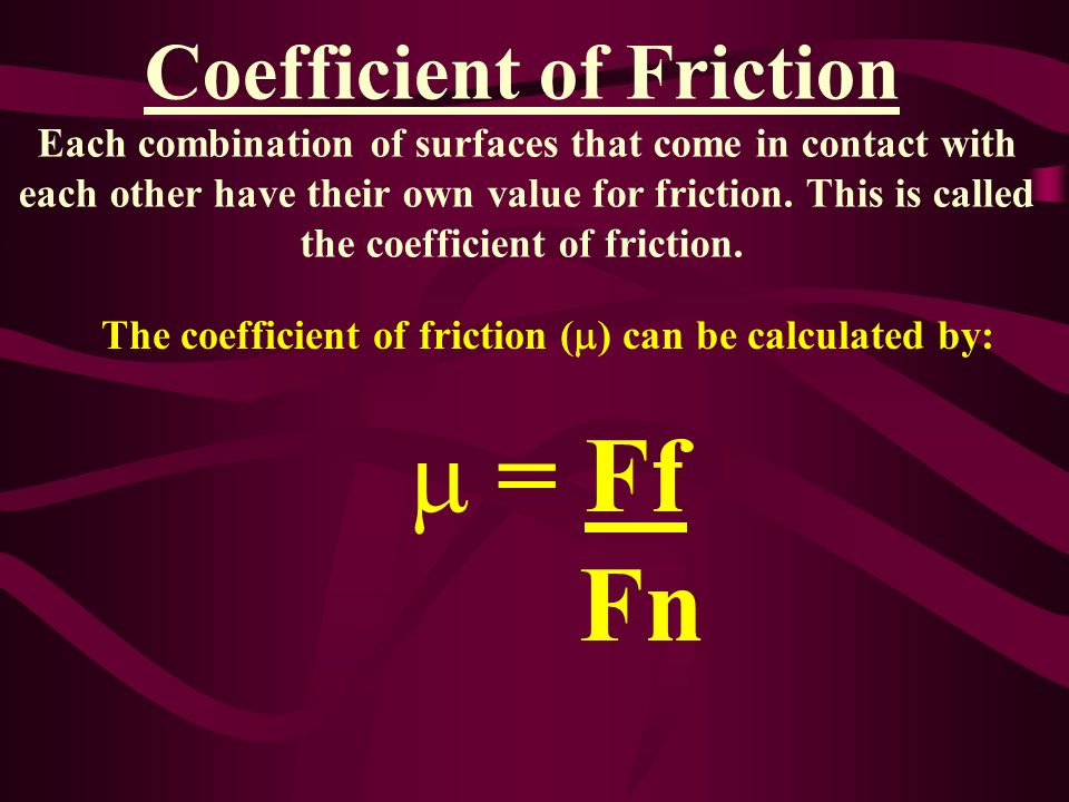 Coefficient of Friction Each combination of surfaces that come in contact with each other have their own value for friction.