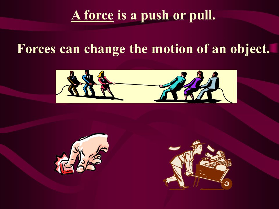 A force is a push or pull. Forces can change the motion of an object.