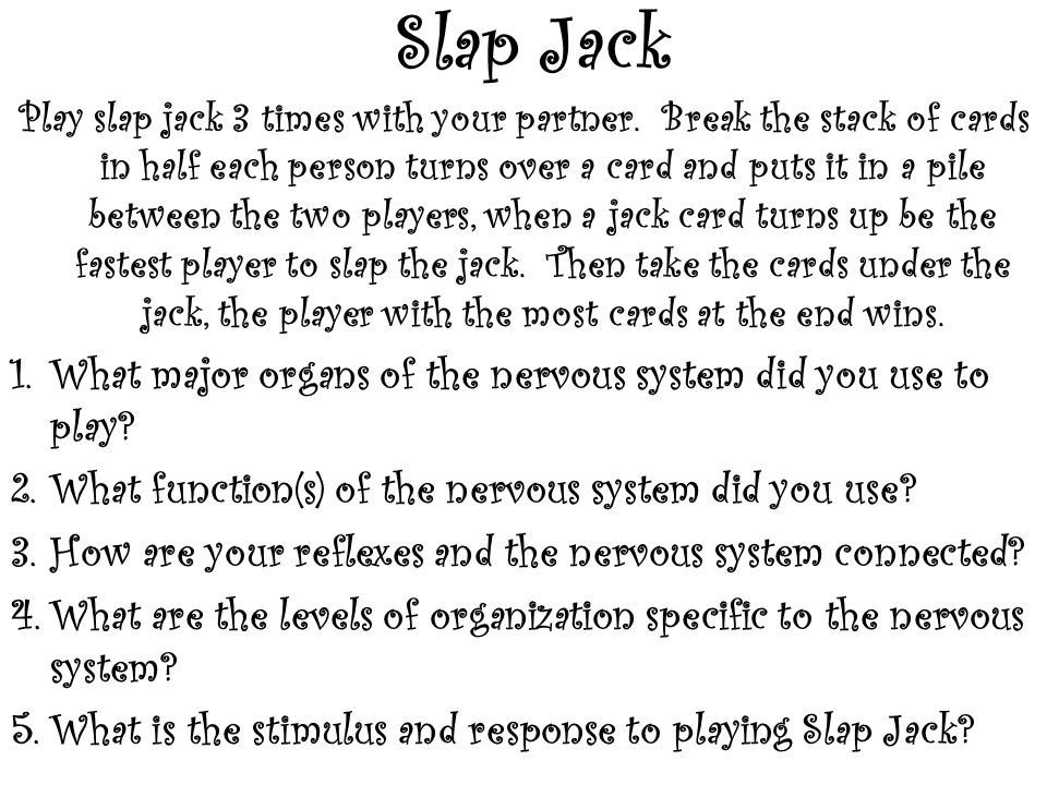 Slap Jack Play slap jack 3 times with your partner. Break the stack of cards in half each person turns over a card and puts it in a pile between the t