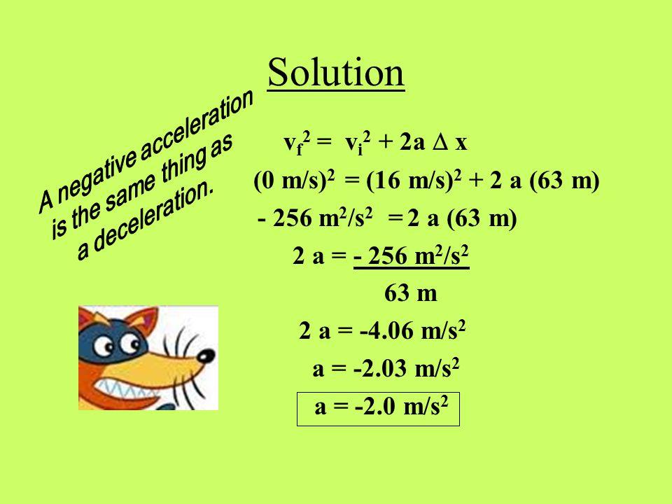 Problem Set-Up Given: v i = 16 m/s v f = 0 m/s  x = 63 m Unknown: a Equation: v f 2 = v i 2 + 2a  x