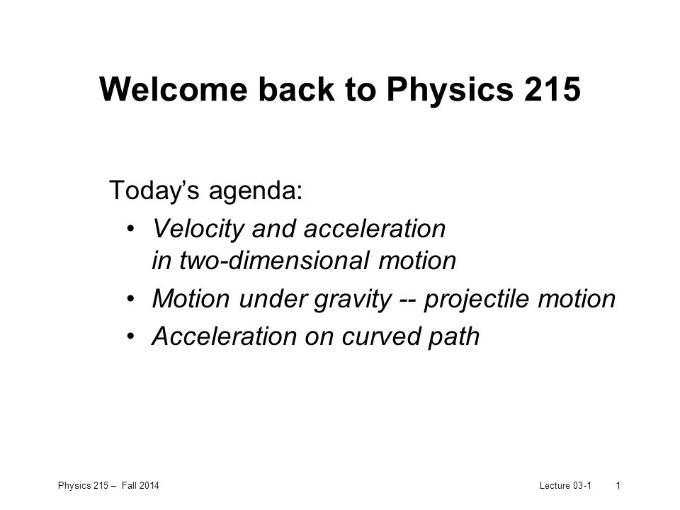 Physics 215 – Fall 2014Lecture 03-12 Current homework assignment HW2: –Ch.2 (Knight textbook): 48, 54 –Ch.3 (Knight textbook): 28, 34, 40 –Ch.4 (Knight textbook): 42 –due Wednesday, Sept 10 th in recitation