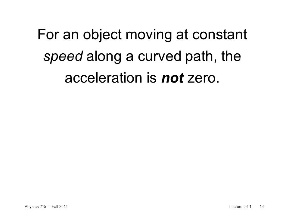 Physics 215 – Fall 2014Lecture 03-113 For an object moving at constant speed along a curved path, the acceleration is not zero.