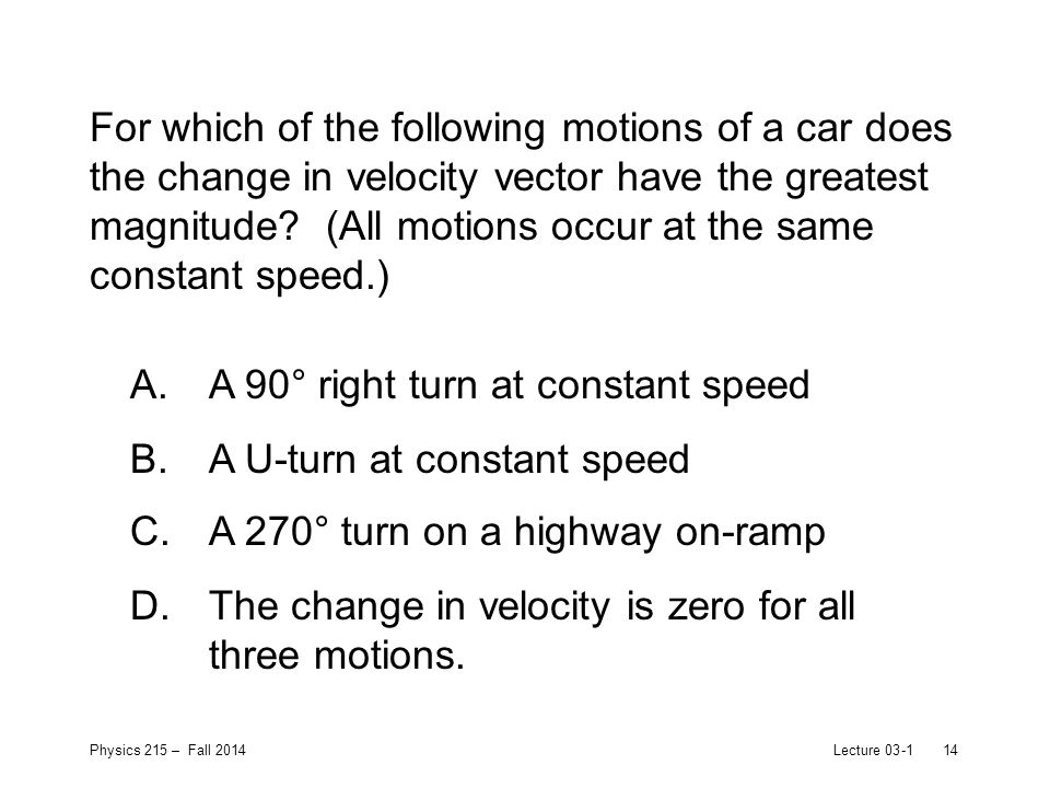 Physics 215 – Fall 2014Lecture 03-114 For which of the following motions of a car does the change in velocity vector have the greatest magnitude.