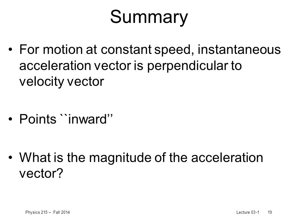 Physics 215 – Fall 2014Lecture 03-119 Summary For motion at constant speed, instantaneous acceleration vector is perpendicular to velocity vector Points ``inward'' What is the magnitude of the acceleration vector
